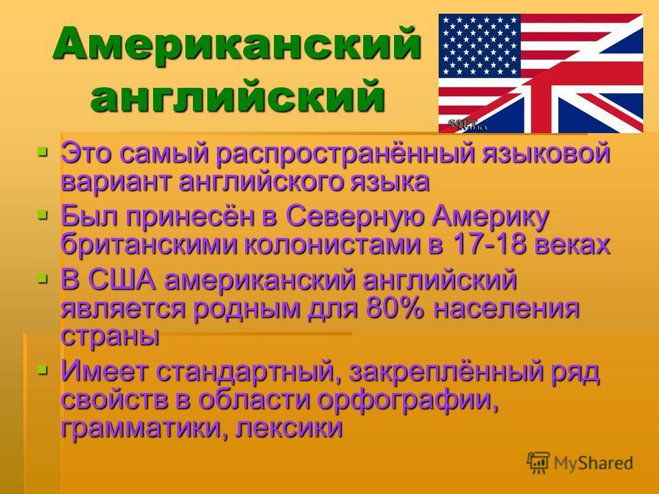 Американский английский Это самый распространённый языковой вариант английского языка Это самый распространённый языковой вариант английского языка Был принесён в Северную Америку британскими колонистами в 17-18 веках Был принесён в Северную Америку
