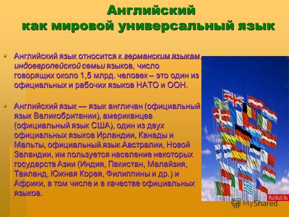Английский как мировой универсальный язык Английский как мировой универсальный язык Английский язык относится к германским языкам индоевропейской семьи языков, число говорящих около 1,5 млрд. человек – это один из официальных и рабочих языков НАТО и