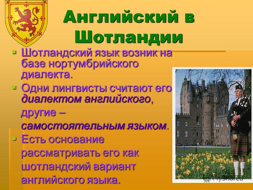 Английский в Шотландии Шотландский язык возник на базе нортумбрийского диалекта. Шотландский язык возник на базе нортумбрийского диалекта. Одни лингвисты считают его диалектом английского, Одни лингвисты считают его диалектом английского, другие – др