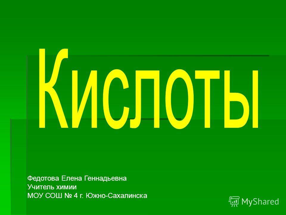 Федотова Елена Геннадьевна Учитель химии МОУ СОШ 4 г. Южно-Сахалинска