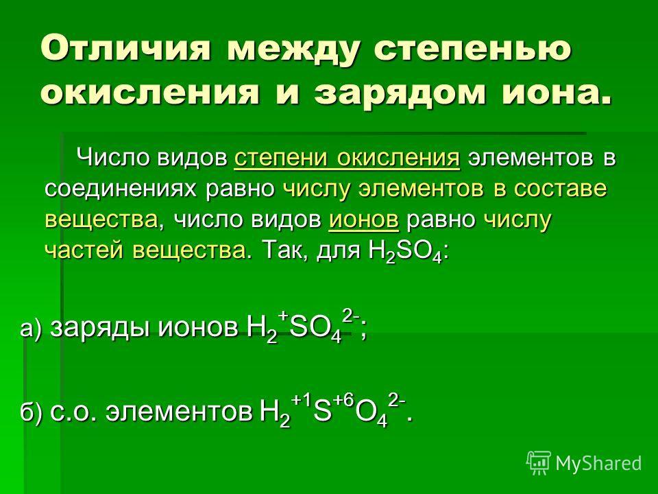 Отличия между степенью окисления и зарядом иона. Число видов степени окисления элементов в соединениях равно числу элементов в составе вещества, число видов ионов равно числу частей вещества. Так, для H 2 SO 4 : Число видов степени окисления элементо