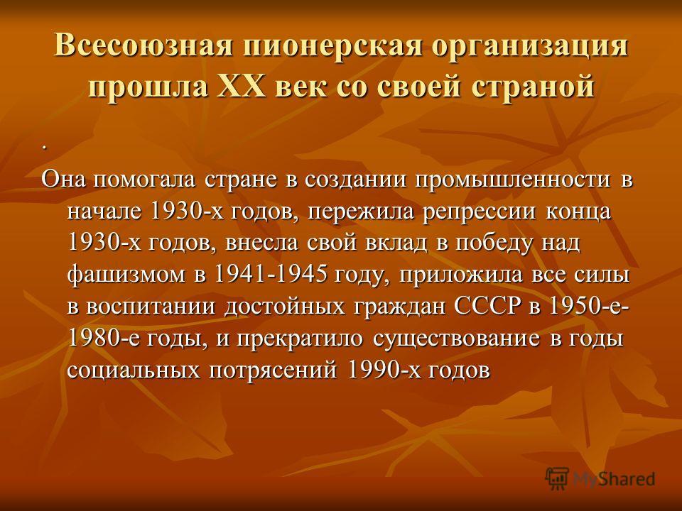 Всесоюзная пионерская организация прошла ХХ век со своей страной. Она помогала стране в создании промышленности в начале 1930-х годов, пережила репрессии конца 1930-х годов, внесла свой вклад в победу над фашизмом в 1941-1945 году, приложила все силы