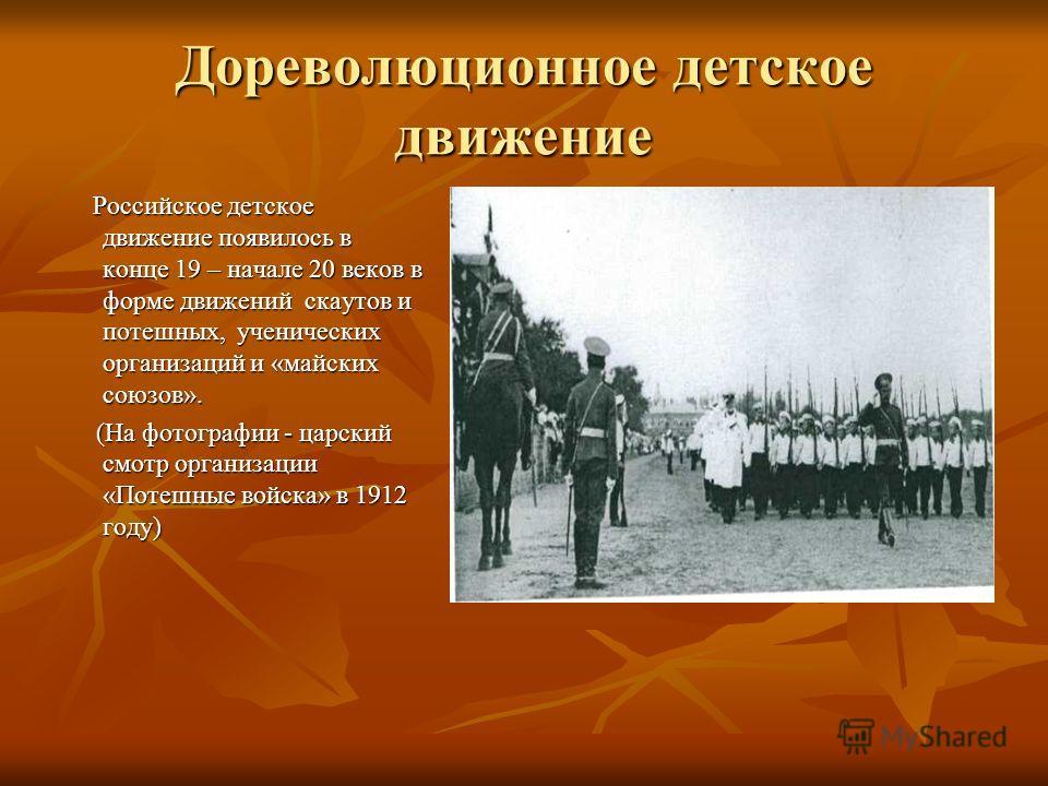 Дореволюционное детское движение Российское детское движение появилось в конце 19 – начале 20 веков в форме движений скаутов и потешных, ученических организаций и «майских союзов». Российское детское движение появилось в конце 19 – начале 20 веков в