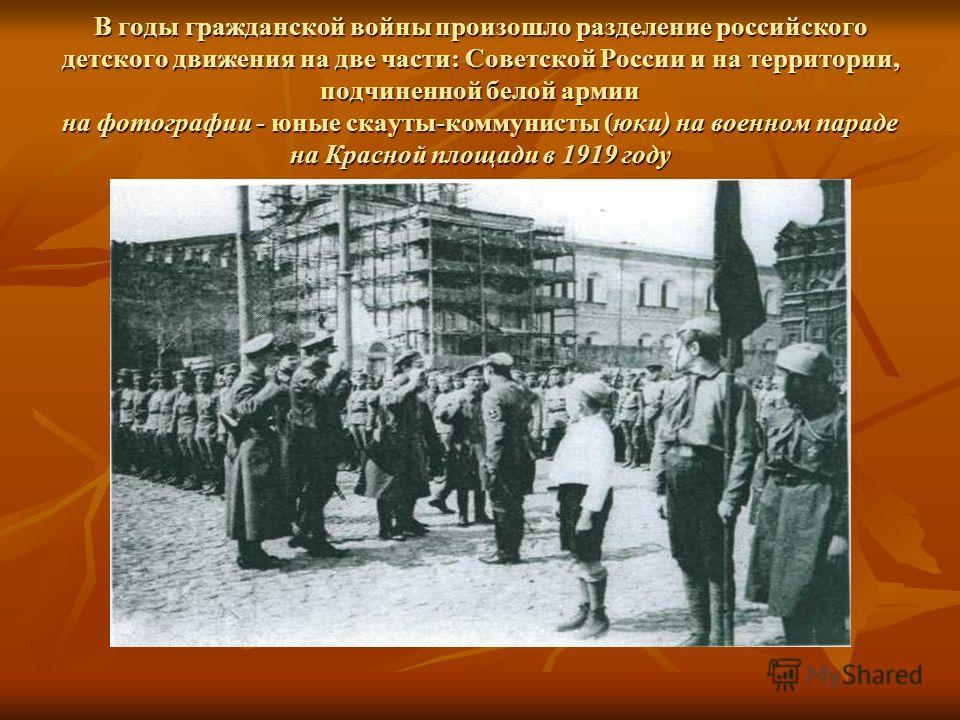 В годы гражданской войны произошло разделение российского детского движения на две части: Советской России и на территории, подчиненной белой армии на фотографии - юные скауты-коммунисты (юки) на военном параде на Красной площади в 1919 году