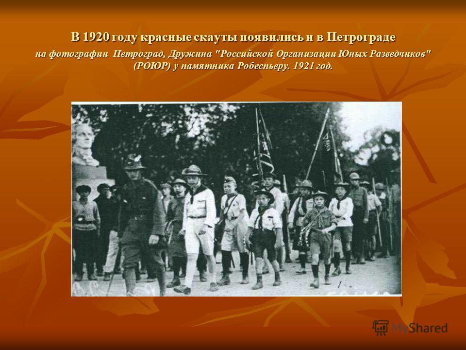 В 1920 году красные скауты появились и в Петрограде на фотографии Петроград, Дружина Российской Организации Юных Разведчиков (РОЮР) у памятника Робеспьеру. 1921 год.