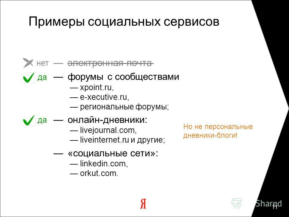 11 Примеры социальных сервисов электронная почта форумы с сообществами xpoint.ru, e-xecutive.ru, региональные форумы; онлайн-дневники: livejournal.com, liveinternet.ru и другие; «социальные сети»: linkedin.com, orkut.com. нет да Но не персональные дн