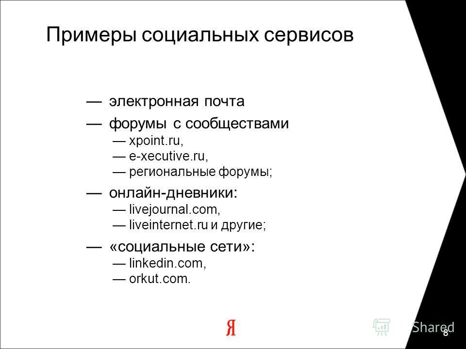 8 Примеры социальных сервисов электронная почта форумы с сообществами xpoint.ru, e-xecutive.ru, региональные форумы; онлайн-дневники: livejournal.com, liveinternet.ru и другие; «социальные сети»: linkedin.com, orkut.com.