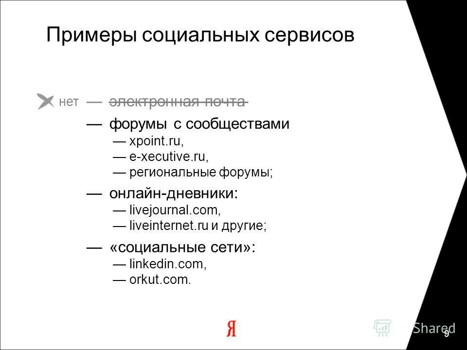9 Примеры социальных сервисов электронная почта форумы с сообществами xpoint.ru, e-xecutive.ru, региональные форумы; онлайн-дневники: livejournal.com, liveinternet.ru и другие; «социальные сети»: linkedin.com, orkut.com. нет
