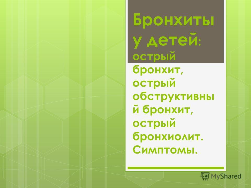 Бронхиты у детей : острый бронхит, острый обструктивны й бронхит, острый бронхиолит. Симптомы.