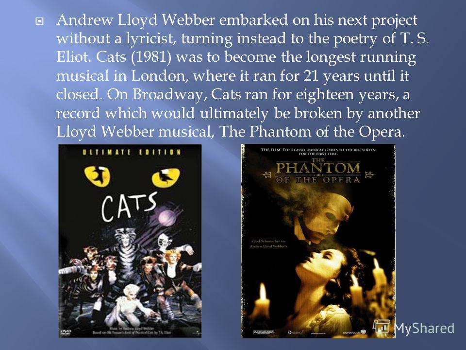 Andrew Lloyd Webber embarked on his next project without a lyricist, turning instead to the poetry of T. S. Eliot. Cats (1981) was to become the longest running musical in London, where it ran for 21 years until it closed. On Broadway, Cats ran for e