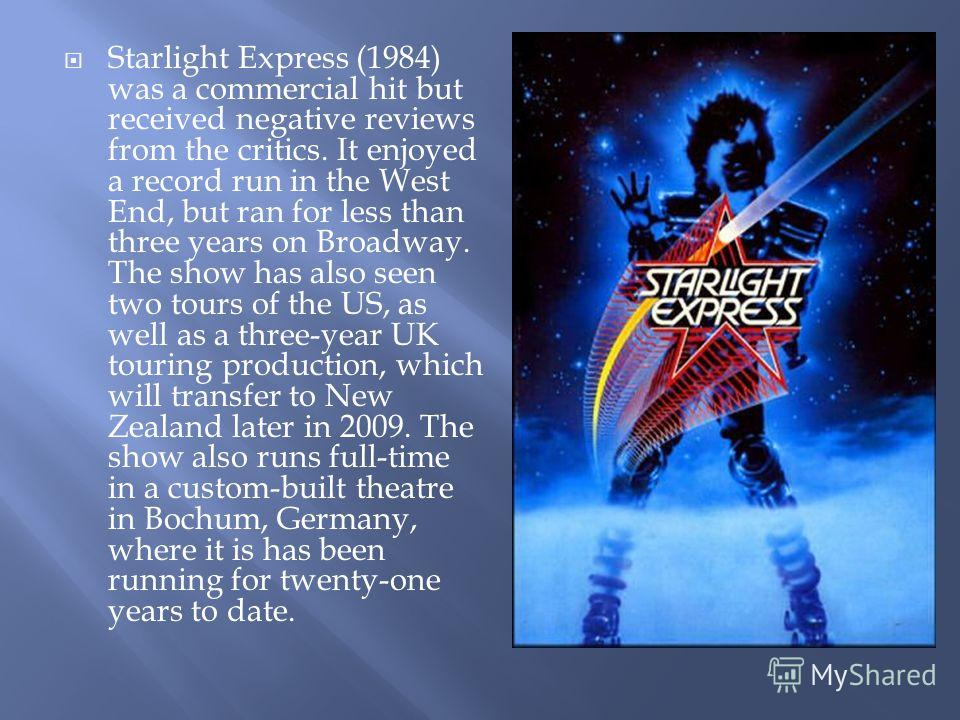 Starlight Express (1984) was a commercial hit but received negative reviews from the critics. It enjoyed a record run in the West End, but ran for less than three years on Broadway. The show has also seen two tours of the US, as well as a three-year
