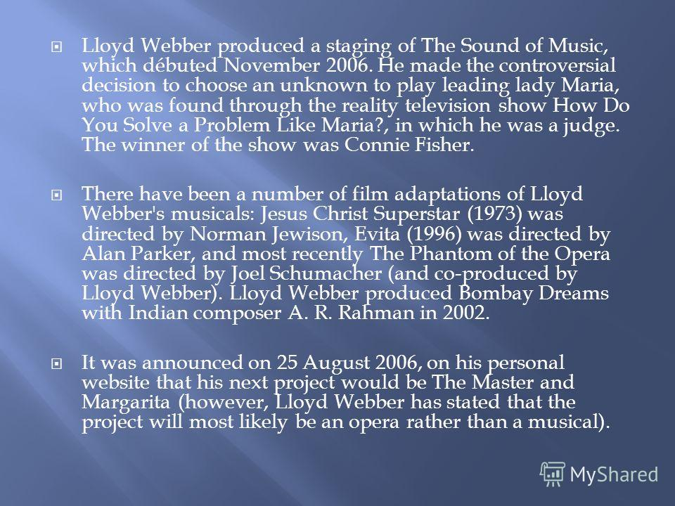 Lloyd Webber produced a staging of The Sound of Music, which débuted November 2006. He made the controversial decision to choose an unknown to play leading lady Maria, who was found through the reality television show How Do You Solve a Problem Like