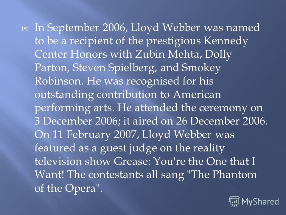 In September 2006, Lloyd Webber was named to be a recipient of the prestigious Kennedy Center Honors with Zubin Mehta, Dolly Parton, Steven Spielberg, and Smokey Robinson. He was recognised for his outstanding contribution to American performing arts