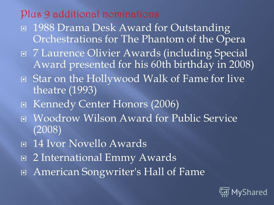Plus 9 additional nominations 1988 Drama Desk Award for Outstanding Orchestrations for The Phantom of the Opera 7 Laurence Olivier Awards (including Special Award presented for his 60th birthday in 2008) Star on the Hollywood Walk of Fame for live th