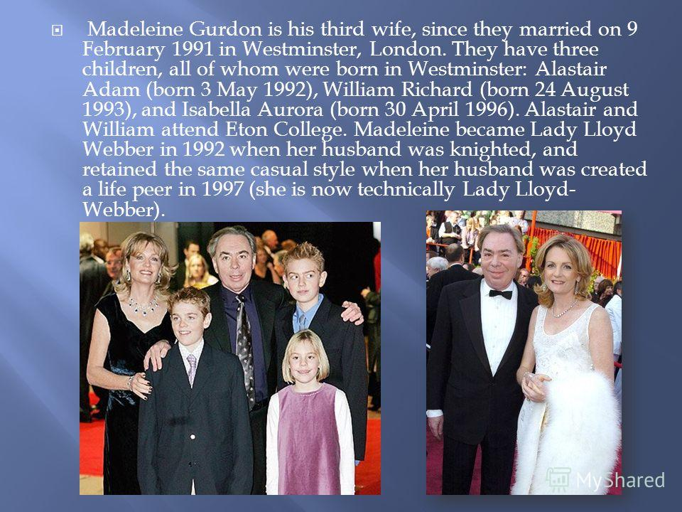 Madeleine Gurdon is his third wife, since they married on 9 February 1991 in Westminster, London. They have three children, all of whom were born in Westminster: Alastair Adam (born 3 May 1992), William Richard (born 24 August 1993), and Isabella Aur