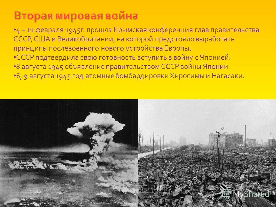 4 – 11 февраля 1945г. прошла Крымская конференция глав правительства СССР, США и Великобритании, на которой предстояло выработать принципы послевоенного нового устройства Европы. СССР подтвердила свою готовность вступить в войну с Японией. 8 августа