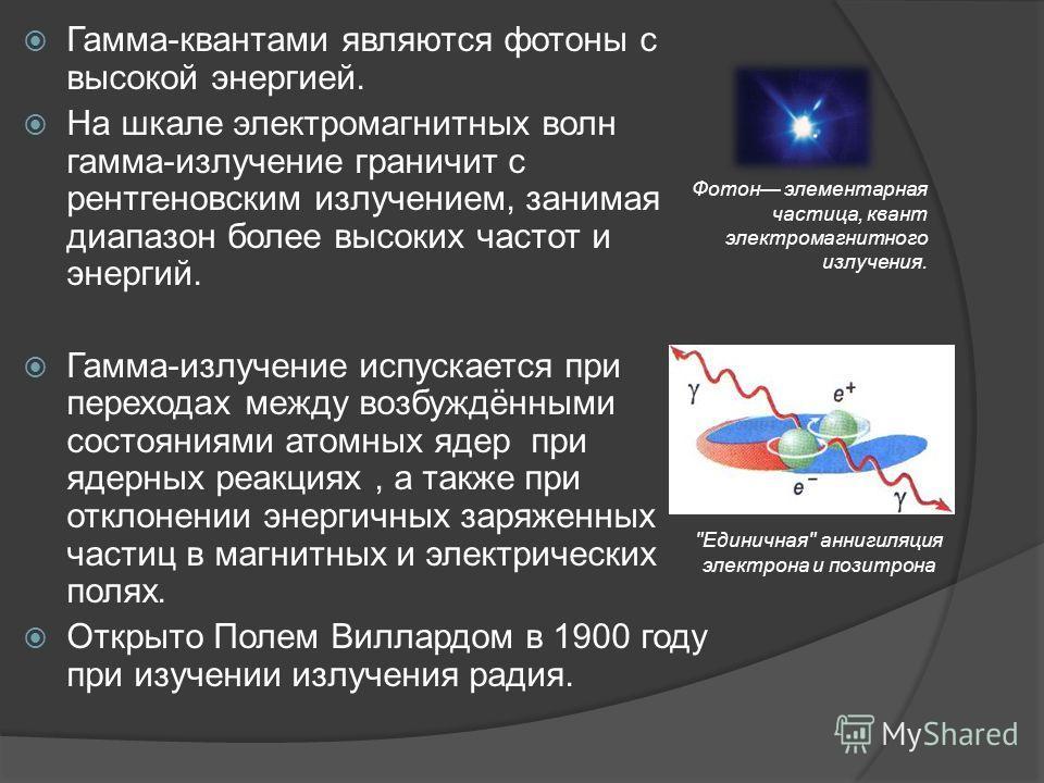 Гамма-квантами являются фотоны с высокой энергией. На шкале электромагнитных волн гамма-излучение граничит с рентгеновским излучением, занимая диапазон более высоких частот и энергий. Гамма-излучение испускается при переходах между возбуждёнными сост
