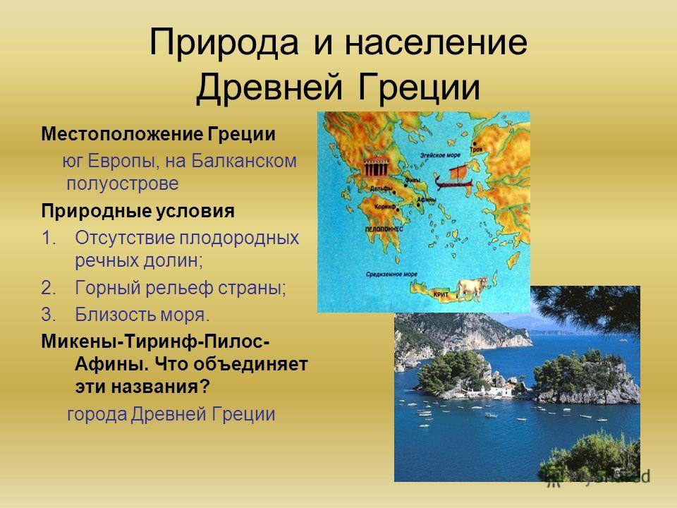 Природа и население Древней Греции Местоположение Греции юг Европы, на Балканском полуострове Природные условия 1.Отсутствие плодородных речных долин; 2.Горный рельеф страны; 3.Близость моря. Микены-Тиринф-Пилос- Афины. Что объединяет эти названия? г