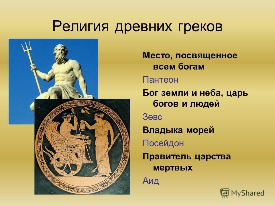 Религия древних греков Место, посвященное всем богам Пантеон Бог земли и неба, царь богов и людей Зевс Владыка морей Посейдон Правитель царства мертвых Аид