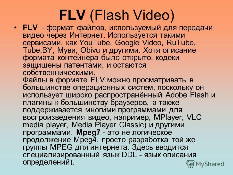 FLV (Flash Video) FLV - формат файлов, используемый для передачи видео через Интернет. Используется такими сервисами, как YouTube, Google Video, RuTube, Tube.BY, Муви, Obivu и другими. Хотя описание формата контейнера было открыто, кодеки защищены па