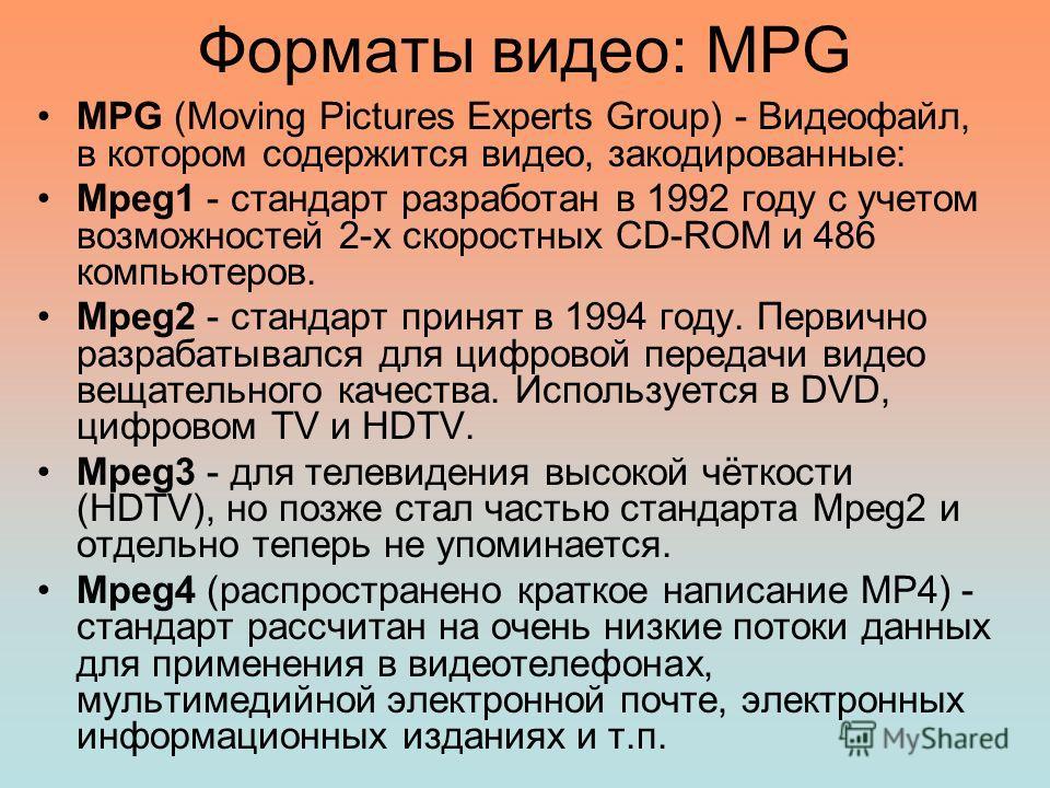 Форматы видео: MPG MPG (Moving Pictures Experts Group) - Видеофайл, в котором содержится видео, закодированные: Mpeg1 - стандарт разработан в 1992 году с учетом возможностей 2-х скоростных CD-ROM и 486 компьютеров. Mpeg2 - стандарт принят в 1994 году