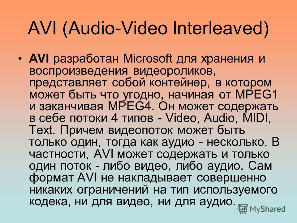 AVI (Audio-Video Interleaved) AVI разработан Microsoft для хранения и воспроизведения видеороликов, представляет собой контейнер, в котором может быть что угодно, начиная от MPEG1 и заканчивая MPEG4. Он может содержать в себе потоки 4 типов - Video,