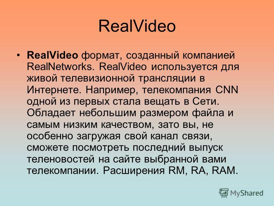 RealVideo RealVideo формат, созданный компанией RealNetworks. RealVideo используется для живой телевизионной трансляции в Интернете. Например, телекомпания CNN одной из первых стала вещать в Сети. Обладает небольшим размером файла и самым низким каче