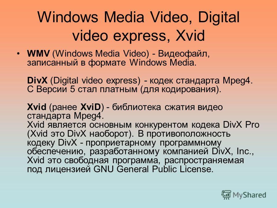 Windows Media Video, Digital video express, Xvid WMV (Windows Media Video) - Видеофайл, записанный в формате Windows Media. DivX (Digital video express) - кодек стандарта Mpeg4. С Версии 5 стал платным (для кодирования). Xvid (ранее XviD) - библиотек