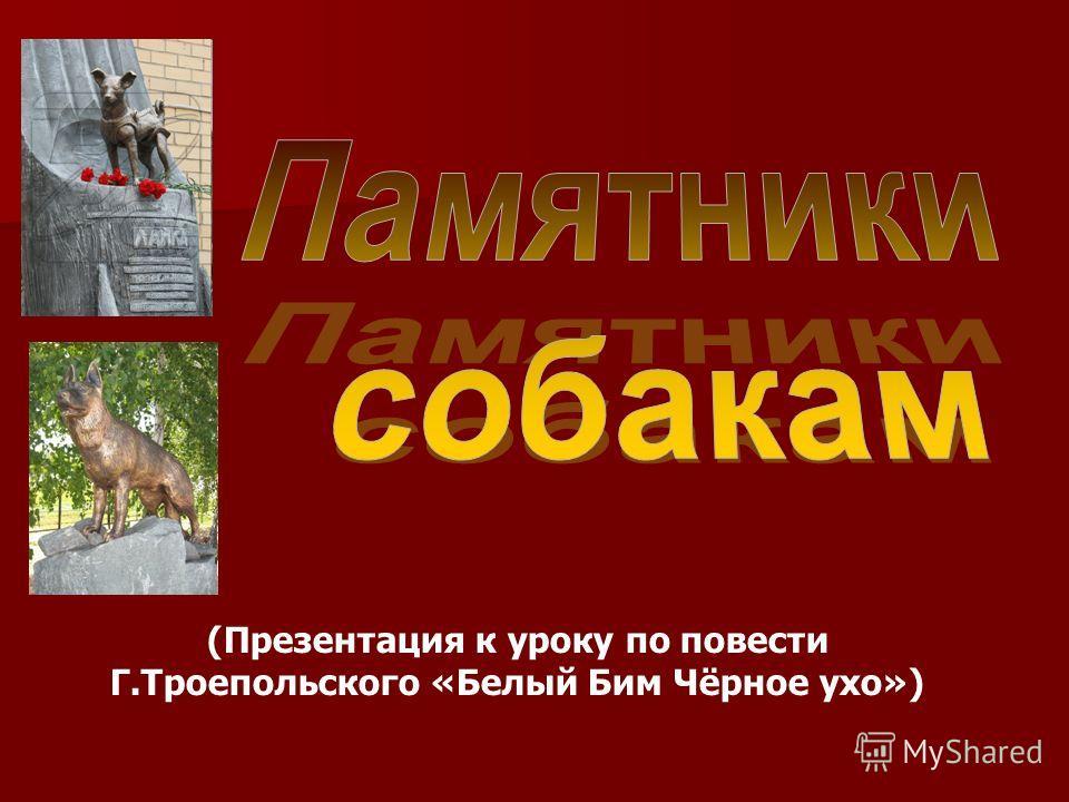 (Презентация к уроку по повести Г.Троепольского «Белый Бим Чёрное ухо»)