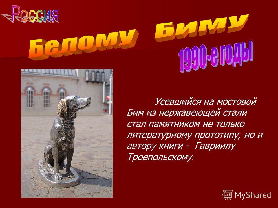 Усевшийся на мостовой Бим из нержавеющей стали стал памятником не только литературному прототипу, но и автору книги - Гавриилу Троепольскому.
