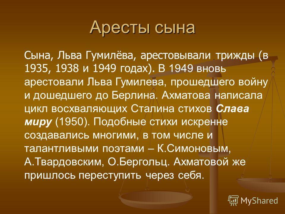 Аресты сына Сына, Льва Гумилёва, арестовывали трижды (в 1935, 1938 и 1949 годах). В 1949 вновь арестовали Льва Гумилева, прошедшего войну и дошедшего до Берлина. Ахматова написала цикл восхваляющих Сталина стихов Слава миру (1950). Подобные стихи иск