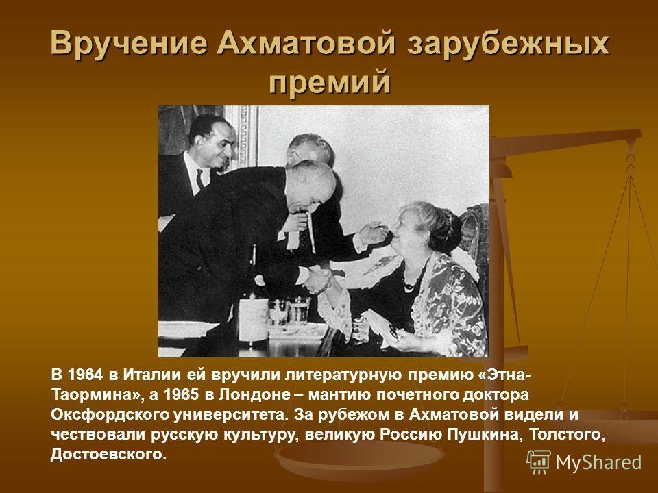 Вручение Ахматовой зарубежных премий В 1964 в Италии ей вручили литературную премию «Этна- Таормина», а 1965 в Лондоне – мантию почетного доктора Оксфордского университета. За рубежом в Ахматовой видели и чествовали русскую культуру, великую Россию П