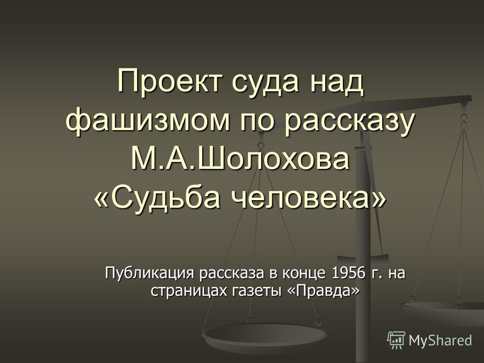 Проект суда над фашизмом по рассказу М.А.Шолохова «Судьба человека» Публикация рассказа в конце 1956 г. на страницах газеты «Правда»