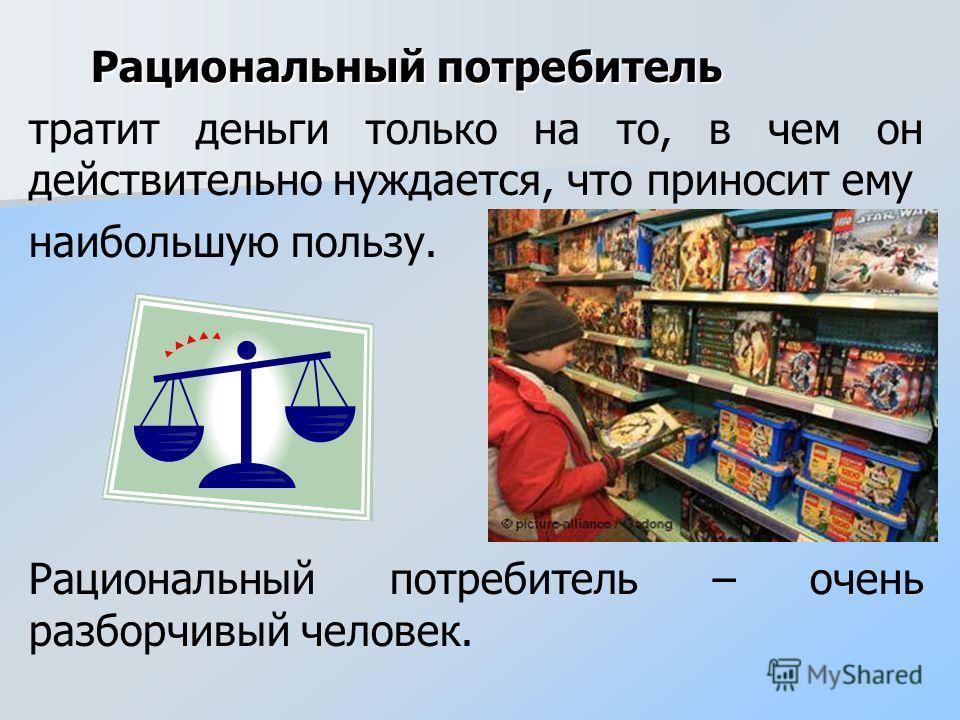 Рациональный потребитель Рациональный потребитель тратит деньги только на то, в чем он действительно нуждается, что приносит ему наибольшую пользу. Рациональный потребитель – очень разборчивый человек.