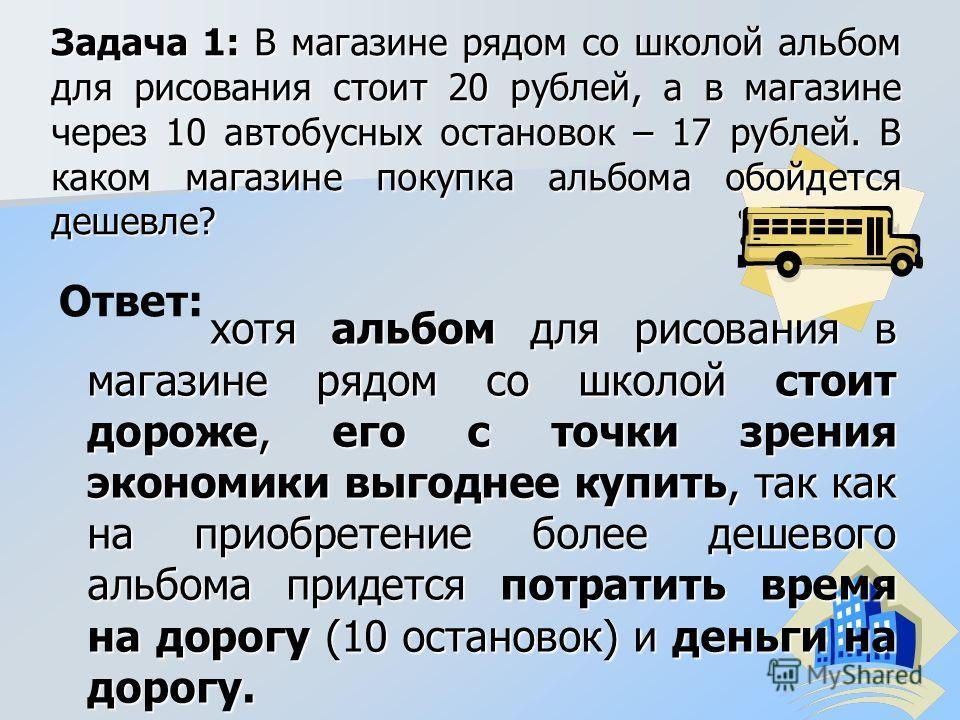 Задача 1: В магазине рядом со школой альбом для рисования стоит 20 рублей, а в магазине через 10 автобусных остановок – 17 рублей. В каком магазине покупка альбома обойдется дешевле? хотя альбом для рисования в магазине рядом со школой стоит дороже,