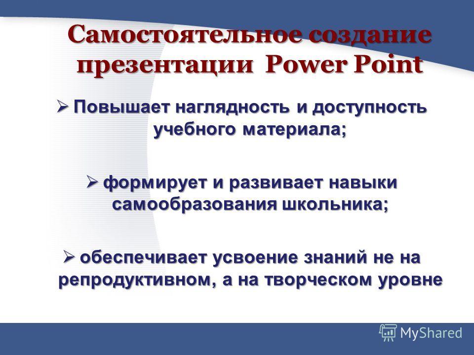 Самостоятельное создание презентации Power Point Повышает наглядность и доступность учебного материала; Повышает наглядность и доступность учебного материала; формирует и развивает навыки самообразования школьника; формирует и развивает навыки самооб