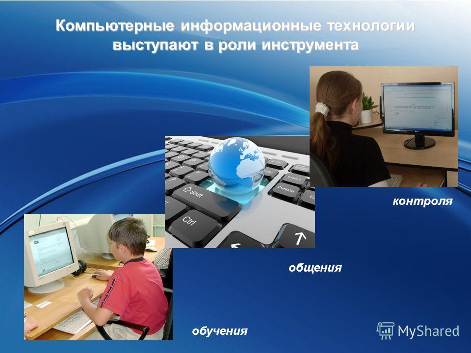 Компьютерные информационные технологии выступают в роли инструмента обучения общения контроля