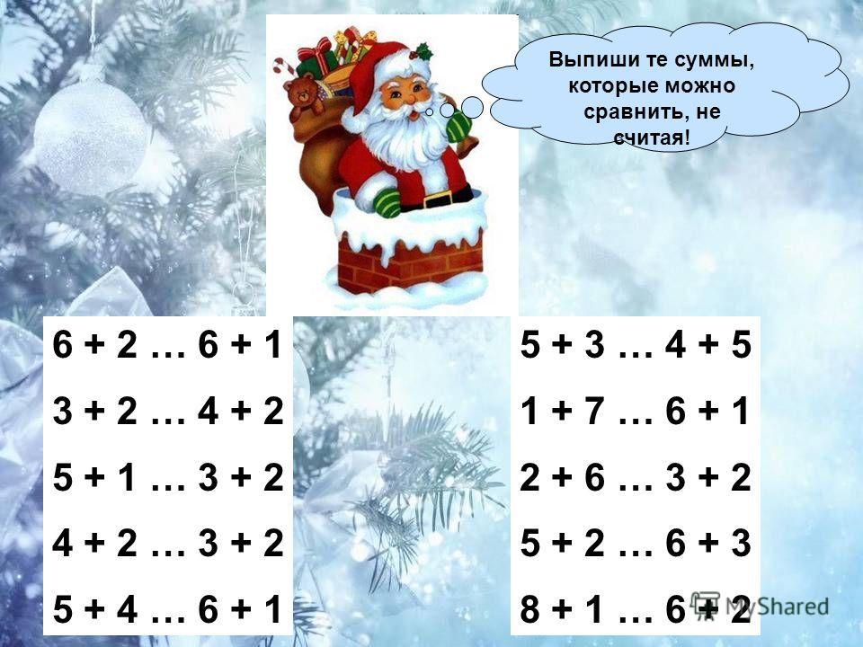 Выпиши те суммы, которые можно сравнить, не считая! 6 + 2 … 6 + 1 3 + 2 … 4 + 2 5 + 1 … 3 + 2 4 + 2 … 3 + 2 5 + 4 … 6 + 1 5 + 3 … 4 + 5 1 + 7 … 6 + 1 2 + 6 … 3 + 2 5 + 2 … 6 + 3 8 + 1 … 6 + 2