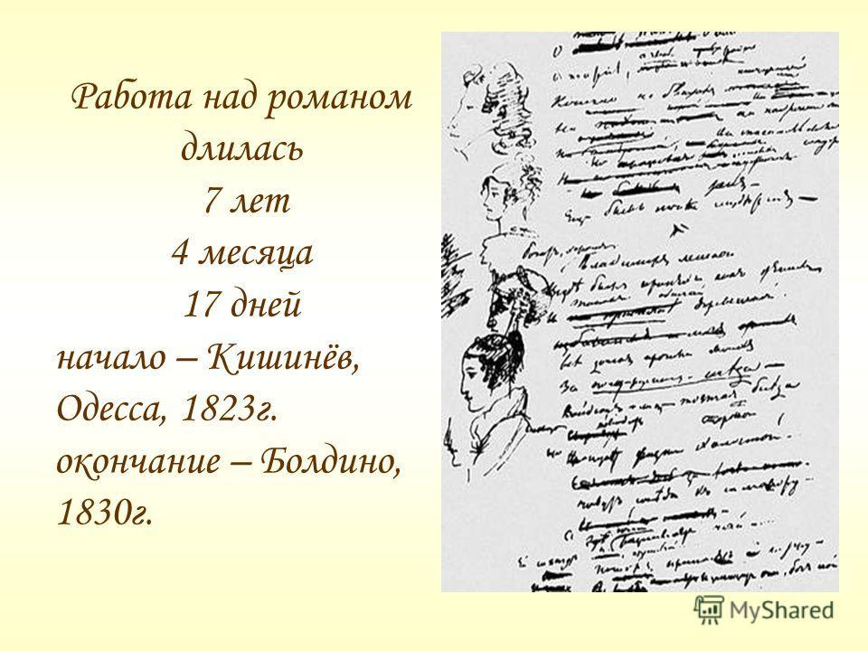Работа над романом длилась 7 лет 4 месяца 17 дней начало – Кишинёв, Одесса, 1823г. окончание – Болдино, 1830г.