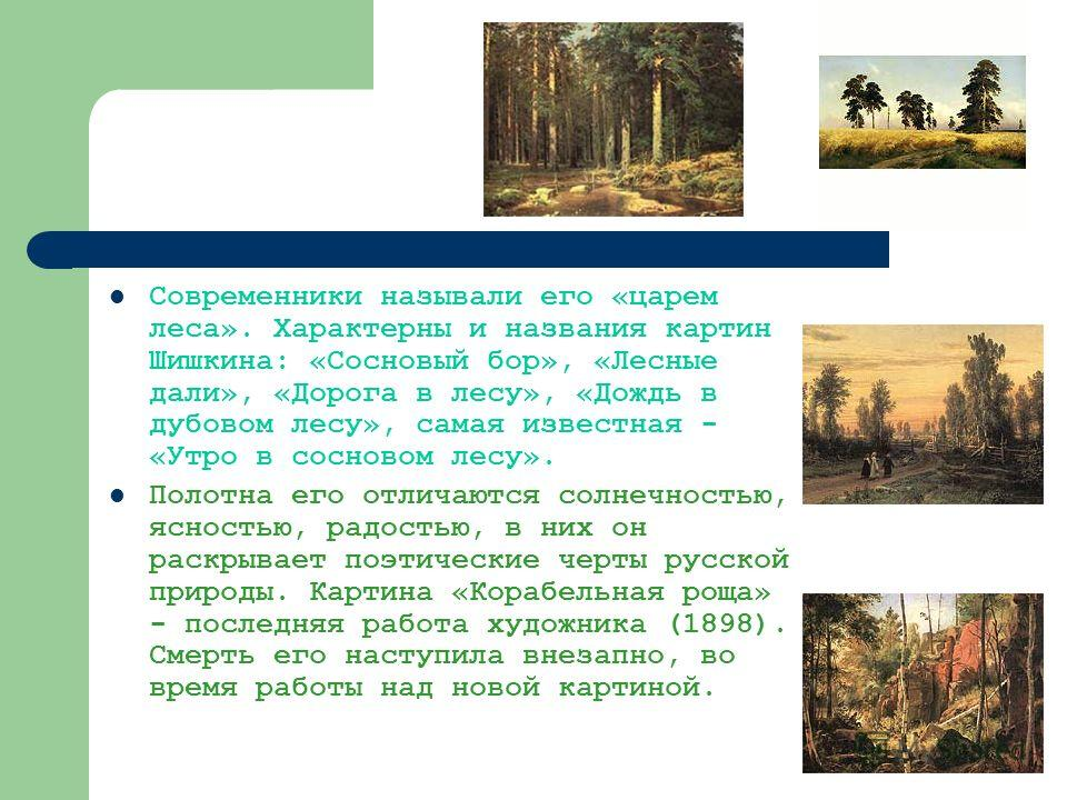Современники называли его «царем леса». Характерны и названия картин Шишкина: «Сосновый бор», «Лесные дали», «Дорога в лесу», «Дождь в дубовом лесу», самая известная - «Утро в сосновом лесу». Полотна его отличаются солнечностью, ясностью, радостью, в