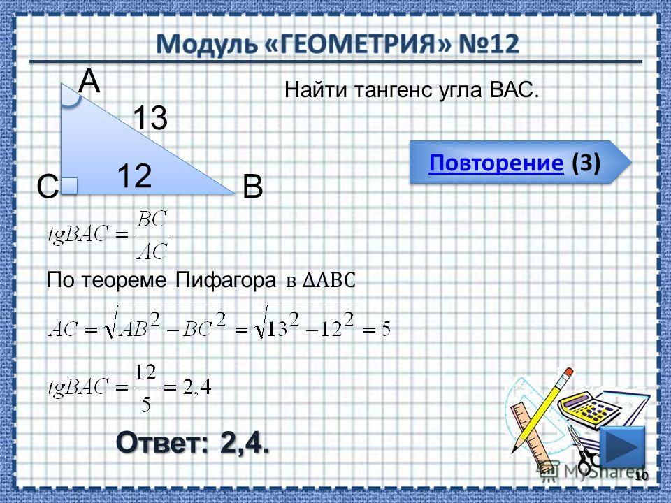 Повторение (3) Повторение (3) Ответ: 2,4. Найти тангенс угла ВАС. 10 ВС А 12 13 По теореме Пифагора в АВС