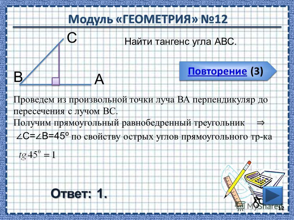 Повторение (3) Повторение (3) Ответ: 1. 12 Повторение (3) Повторение (3) Найти тангенс угла АВС. В С А Проведем из произвольной точки луча ВА перпендикуляр до пересечения с лучом ВС. Получим прямоугольный равнобедренный треугольник С= В=45 по свойств
