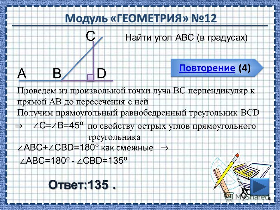 Повторение (4) Повторение (4) Ответ:135. Найти угол АВС (в градусах) 4 В С А Проведем из произвольной точки луча ВС перпендикуляр к прямой АВ до пересечения с ней D Получим прямоугольный равнобедренный треугольник BCD С= В=45 по свойству острых углов