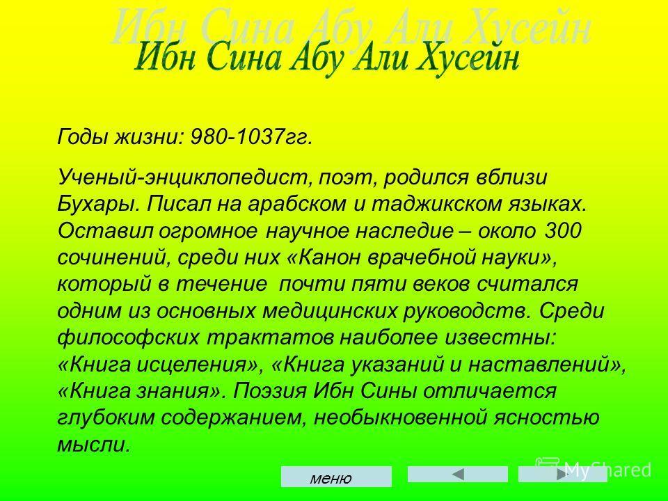 Годы жизни: 980-1037гг. Ученый-энциклопедист, поэт, родился вблизи Бухары. Писал на арабском и таджикском языках. Оставил огромное научное наследие – около 300 сочинений, среди них «Канон врачебной науки», который в течение почти пяти веков считался