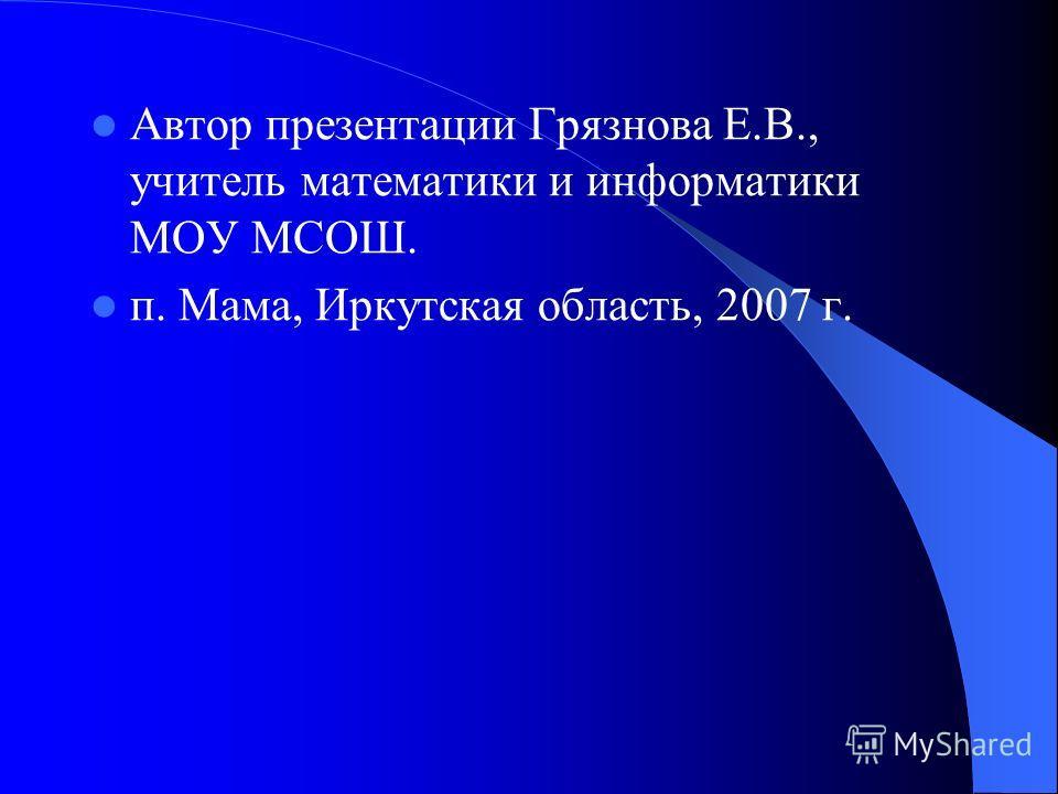 Автор презентации Грязнова Е.В., учитель математики и информатики МОУ МСОШ. п. Мама, Иркутская область, 2007 г.