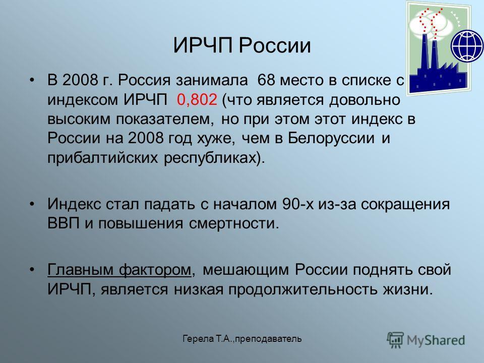 Герела Т.А.,преподаватель ИРЧП России В 2008 г. Россия занимала 68 место в списке с индексом ИРЧП 0,802 (что является довольно высоким показателем, но при этом этот индекс в России на 2008 год хуже, чем в Белоруссии и прибалтийских республиках). Инде