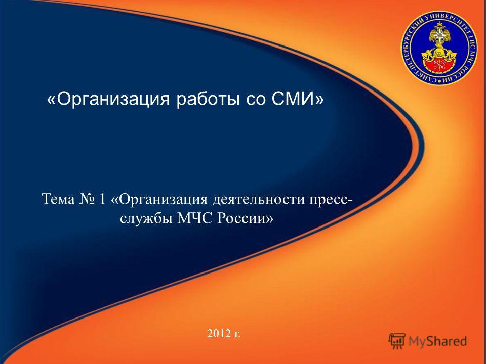 «Организация работы со СМИ» 2012 г. Тема 1 «Организация деятельности пресс- службы МЧС России»