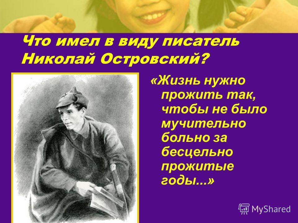 Что имел в виду писатель Николай Островский? «Жизнь нужно прожить так, чтобы не было мучительно больно за бесцельно прожитые годы...»