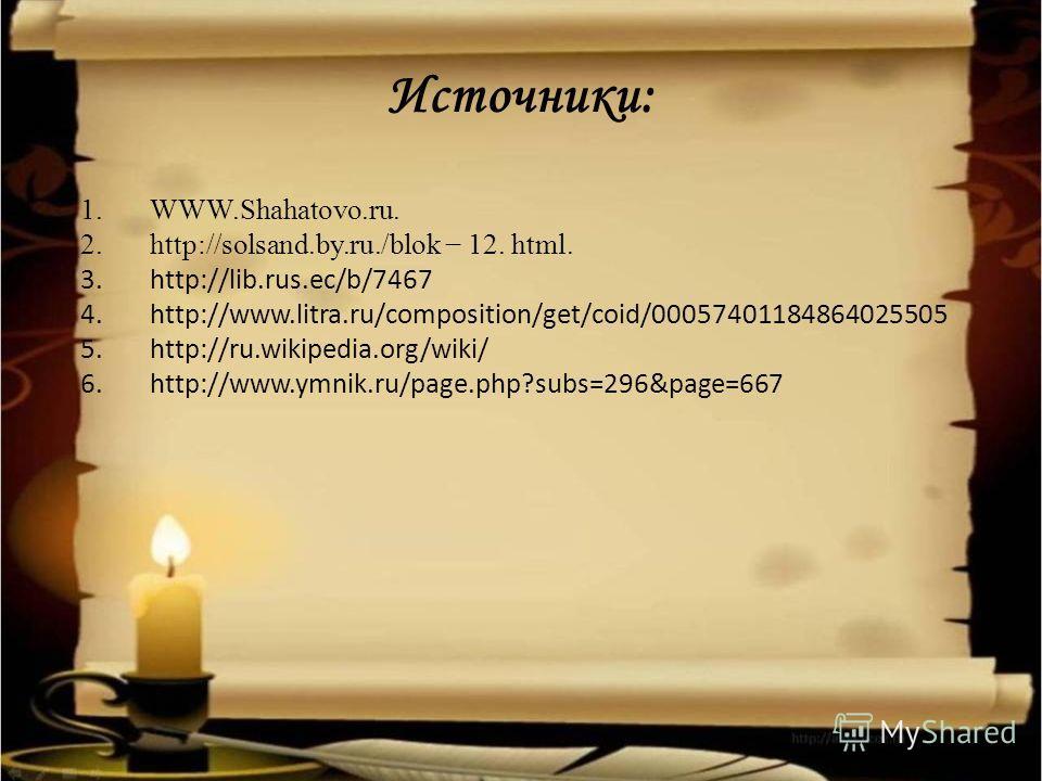 Источники: 1.WWW.Shahatovo.ru. 2.http://solsand.by.ru./blok 12. html. 3.http://lib.rus.ec/b/7467 4.http://www.litra.ru/composition/get/coid/00057401184864025505 5.http://ru.wikipedia.org/wiki/ 6.http://www.ymnik.ru/page.php?subs=296&page=667
