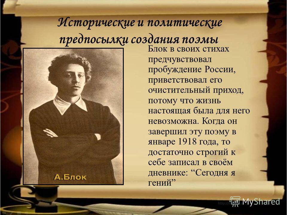 Исторические и политические предпосылки создания поэмы Блок в своих стихах предчувствовал пробуждение России, приветствовал его очистительный приход, потому что жизнь настоящая была для него невозможна. Когда он завершил эту поэму в январе 1918 года,